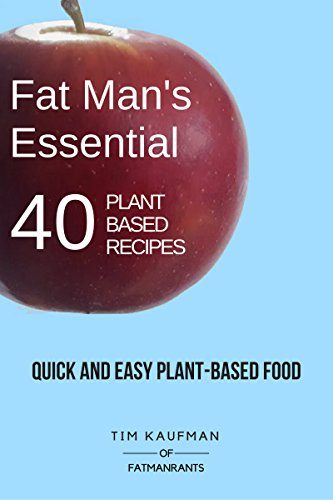 Fat Man's Essential 40 Plant-Based Recipes: Quick and Easy Plant-Based Food (Fat Man's Recipes Book 1) by Tim Kaufman