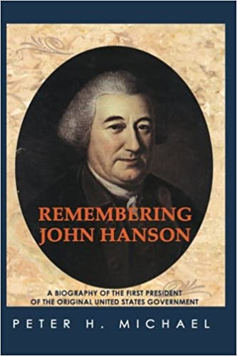 Amazon Com Remembering John Hanson A Biography Of The First President Of The Original United States Government 9781467958066 Michael Peter H Books