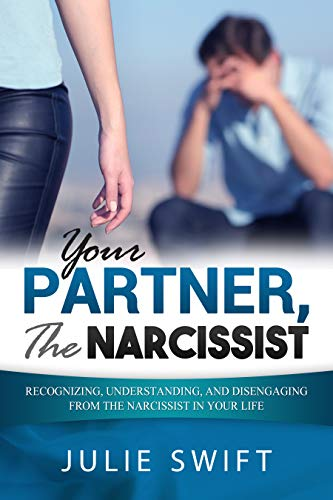 Your Partner, the Narcissist: Recognizing, Understanding, and Disengaging  from the Narcissist is Your Life