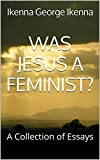 WAS JESUS A FEMINIST?: A Collection of Essays