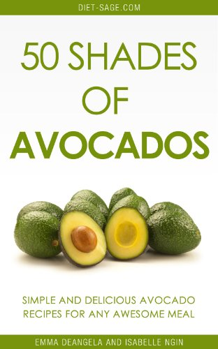 50 Shades of Avocados: 50 Simple, Healthy & Delicious Avocado Recipes For Awesome Meals