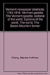 Vermont newspaper abstracts, 1783-1816: Vermont gazette, The Vermont gazette, epitome of the world, Epitome of the world, The world, The Green-Mountain farmer