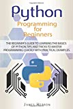 Python Programming For Beginners: The Beginner's Guide to Learning the Basics of Python. Tips and Tricks to Master Programming Quickly with Practical Examples