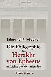 Die Philosophie des Heraklit von Ephesus im Lichte der Mysterienidee: Nebst einem Anhang über heraklitische Einflüsse im alttestamentlichen Kohelet ... sowie in der ersten christlichen Literatur.