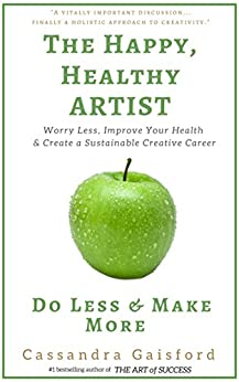 The Happy, Healthy Artist: Worry Less, Improve Your Health  & Create a Sustainable Creative Career (Health & Happiness Book 1) by [Gaisford, Cassandra]