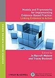 Models and Frameworks for Implementing Evidence-Based Practice: Linking Evidence to Action (Evidence Based Nursing Book 2)
