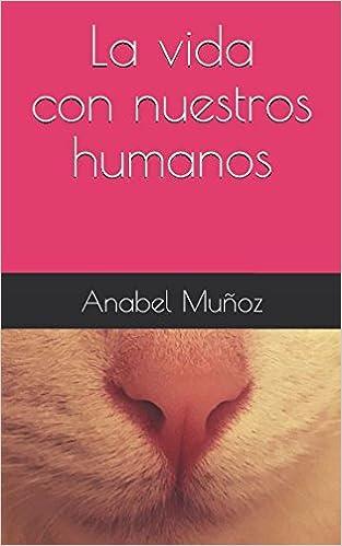 La vida con nuestros humanos (Spanish Edition): Anabel Muñoz, Kevin Cala: 9781520733128: Amazon.com: Books
