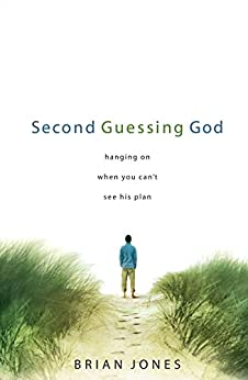 Second Guessing God: Hanging on When You Can't See His Plan by [Jones, Brian]