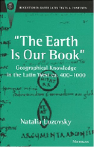 Download The Earth Is Our Book: Geographical Knowledge in the Latin West ca. 400-1000 (Recentiores: Later Latin Texts And Contexts) pdf