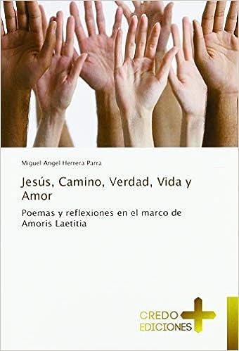 Jesús, Camino, Verdad, Vida y Amor: Poemas y reflexiones en ...