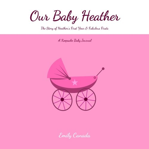 Read Online Our Baby Heather, The Story of Heather's First Year and Fabulous Firsts, A Keepsake Baby Journal pdf