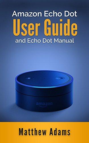 Amazon Echo Dot: The Amazon Echo Dot User Guide and Echo Dot Manual (Amazon Echo Dot Manual
