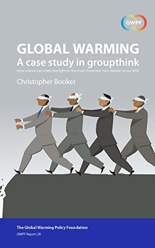 "Global Warming: A Case Study in Groupthink: How science can shed new light on the most important ""non-debate"" of our time (GWPF Report Book 28)"