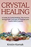 Crystal Healing: A guide to crystal healing, the human energy field, and how to improve your health with crystals!