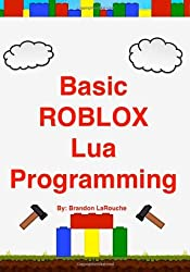 Basic ROBLOX Lua Programming: (Full Color Edition) [Paperback] [2012] (Author) Brandon John LaRouche