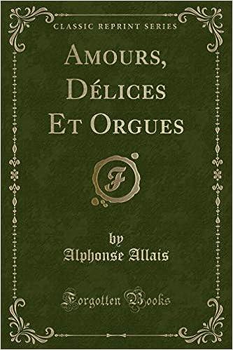 Amours, Délices Et Orgues (Classic Reprint)