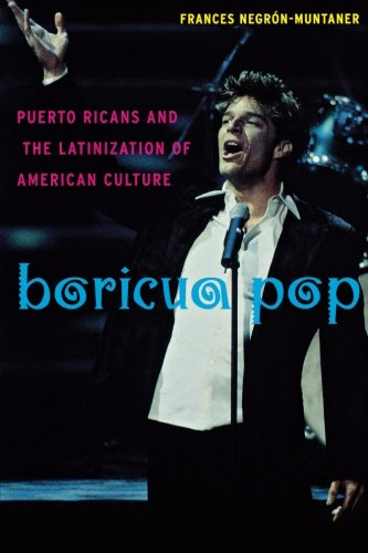 Boricua Pop: Puerto Ricans and The Latinization of Americal Culture