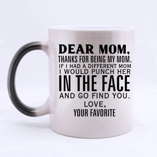 Dear Mom,Thanks for being my Mom.If I had a different Mom,I would punch her in the face and go find you.Love,the Favorite Mug,Morphing Mugs,White?11oz