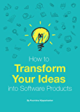 How to Transform Your Ideas into Software Products: A step-by-step guide for validating your ideas and bringing them to life!