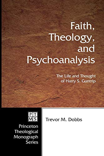 Faith, Theology, and Psychoanalysis: The Life and Thought of Harry S. Guntrip (Princeton Theological Monograph) (Princeton Theological Monograph Series) Trevor M. Dobbs