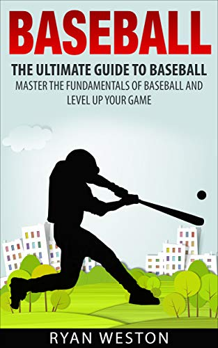 Baseball: The Ultimate Guide To Baseball Master The Fundamentals Of Baseball And Level Up Your Game por Ryan Weston