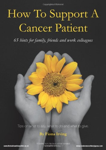 How to Support a Cancer Patient: 65 Hints for Family, Friends and Work Colleagues: Tips on What to Say, What to Do and What to Give ebook
