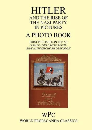 Download Hitler and the Rise of the Nazi Party in Pictures - A Photo Book - First Published in 1933 as 'Kampf Um's Dritte Reich - Eine Historische Bilderfolge' PDF