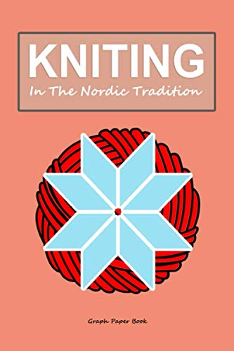 knitting in the Nordic tradition: Graph paper book for pattern designing projects - 120 pages - Knit gift diary (Weaving Techniques Paper)