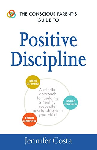 The Conscious Parent's Guide to Positive Discipline: A Mindful Approach for Building a Healthy, Respectful Relationship with Your Child (The Conscious Parent's - Costas Sale On
