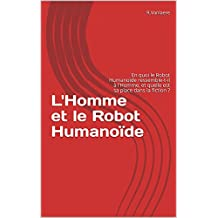 L'Homme et le Robot Humanoïde: En quoi le Robot Humanoïde ressemble-t-il à l'Homme, et quelle est sa place dans la fiction ? (Science et Littérature t. 1) (French Edition)
