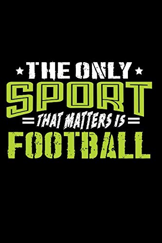 The Only Sport That Matters is Football: Journal Notebook for Writing