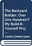 Backyard Builder: Over One Hundred Fifty Build-It-Yourself Projects for Your Garden, Home and Yard 051720665X Book Cover