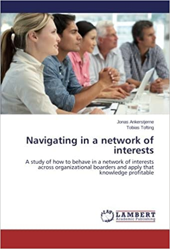 Book Navigating in a network of interests: A study of how to behave in a network of interests across organizational boarders and apply that knowledge profitable by Jonas Ankerstjerne (2014-05-29)