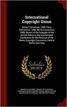 Book International Copyright Union: Berne Convention, 1886: Paris Convention, 1896: Berlin Convention, 1908. Report of the Delegate of the United States to ... Copyright Convention, Held at Berlin, Germany