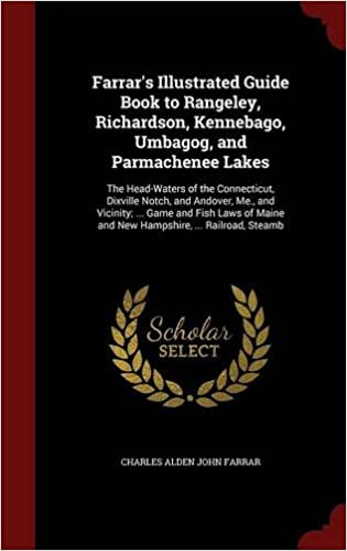 Farrar's Illustrated Guide Book to Rangeley, Richardson, Kennebago, Umbagog, and Parmachenee Lakes: The Head-Waters of the Connecticut, Dixville ... Maine and New Hampshire, ... Railroad, Steamb