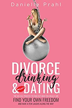 Divorce, Drinking and Dating: The no-fail process to find out who you really are, find your own freedom, and have a few laughs along the way (English Edition) por [Prahl, Danielle]