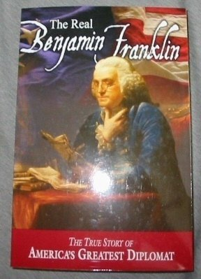 The Real Benjamin Franklin - The True Story of America's Greatest Diplomat