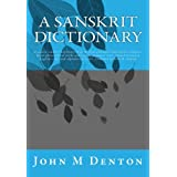 A Sanskrit Dictionary: A concise sanskrit dictionary of words from principal traditional scriptures, major philosophical works and various grammar ... order. Compiled by John M. Denton