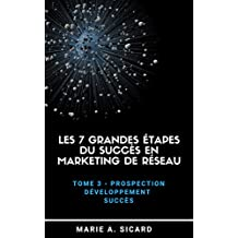 LES 7 GRANDES ÉTAPES DU SUCCÈS EN MARKETING DE RÉSEAU: Tome 3: Prospection, développement, succès (French Edition)