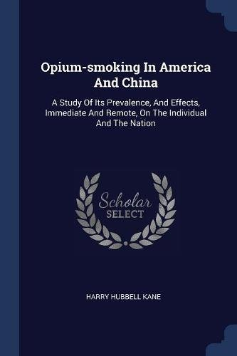 Download Opium-smoking In America And China: A Study Of Its Prevalence, And Effects, Immediate And Remote, On The Individual And The Nation PDF