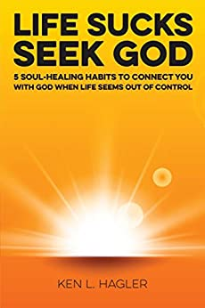 Life Sucks Seek God: 5 soul-healing habits to connect you with God when life seems out of control. by [Hagler, Ken]