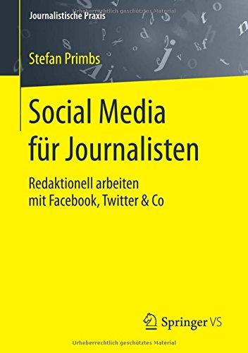 Social Media für Journalisten: Redaktionell arbeiten mit Facebook, Twitter & Co (Journalistische Praxis) Taschenbuch – 14. September 2015 Stefan Primbs Springer VS 3658073586 Journalism