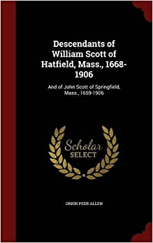 Descendants of William Scott of Hatfield, Mass., 1668-1906: And of John Scott of Springfield, Mass., 1659-1906