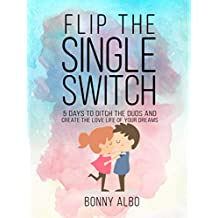 Flip the Single Switch: 5 Days To Ditch the Duds and Create the Love Life Of Your Dreams