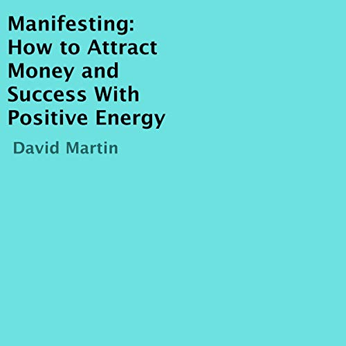 Manifesting: How to Attract Money and Success with Positive Energy