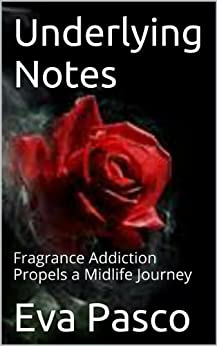 Underlying Notes: Fragrance Addiction Propels a Midlife Journey by [Pasco, Eva]