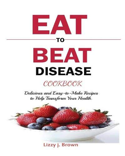 EAT TO BEAT DISEASE COOKBOOK: Discover an Opportunity to Take Charge of Your Lives using Food to Transform Your Health. by j. Lizzy Brown