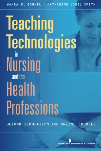 Teaching Technologies In Nursing & The Health Professions: Beyond Simulation And Online Courses
