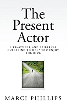 The Present Actor: A Practical and Spiritual Guideline to Help You Enjoy the Ride by [Phillips, Marci]