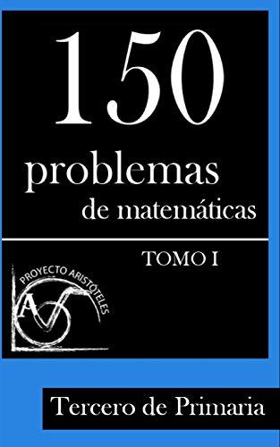 Descargar Libro 150 Problemas De Matemáticas Para Tercero De Primaria : Volume 1 Proyecto Aristóteles